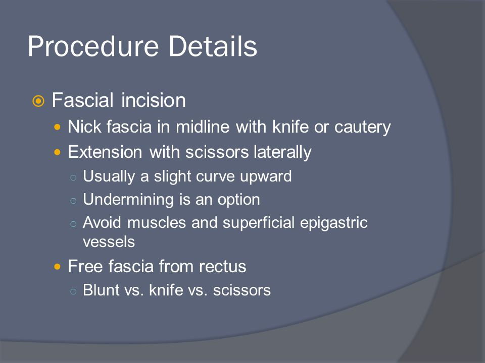Procedure Details  Fascial incision Nick fascia in midline with knife or cautery Extension with scissors laterally ○ Usually a slight curve upward ○ Undermining is an option ○ Avoid muscles and superficial epigastric vessels Free fascia from rectus ○ Blunt vs.