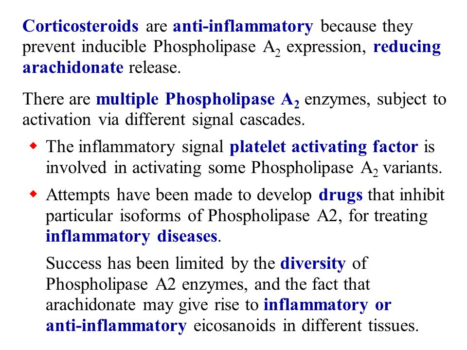 Corticosteroids are anti-inflammatory because they prevent inducible Phospholipase A 2 expression, reducing arachidonate release.