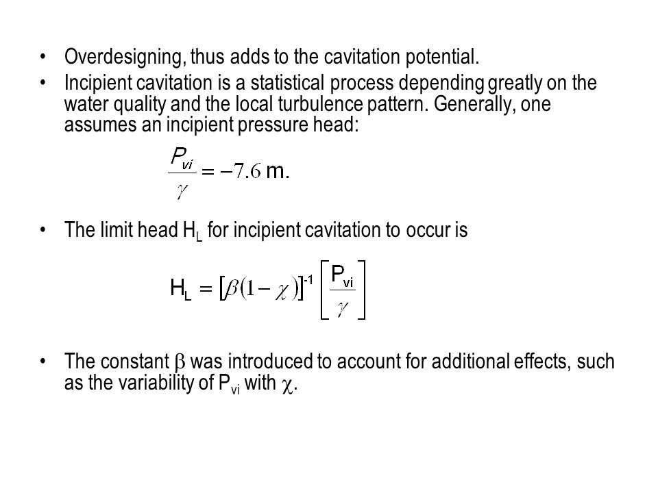 Overdesigning, thus adds to the cavitation potential. Incipient cavitation is a statistical process depending greatly on the water quality and the loc