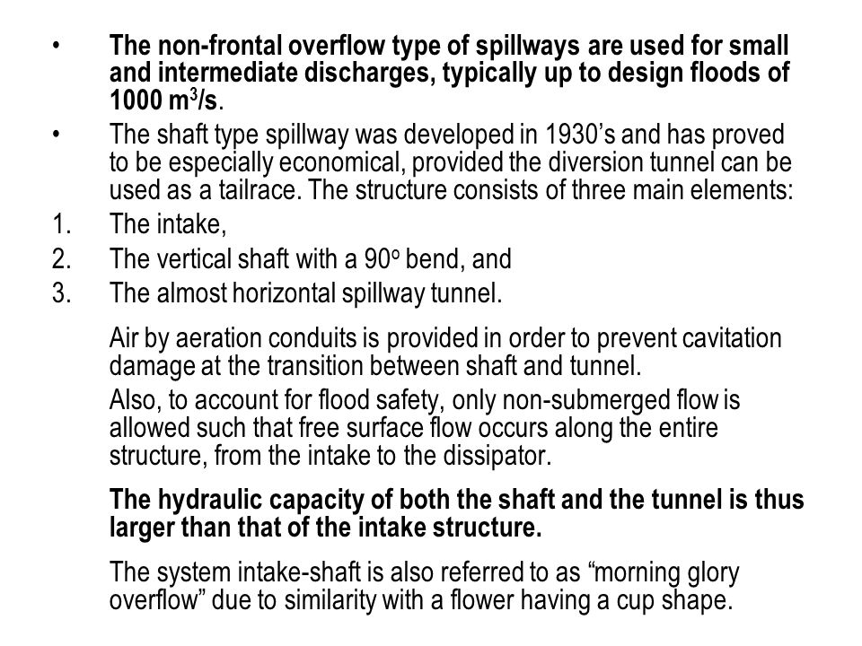 The non-frontal overflow type of spillways are used for small and intermediate discharges, typically up to design floods of 1000 m 3 /s. The shaft typ
