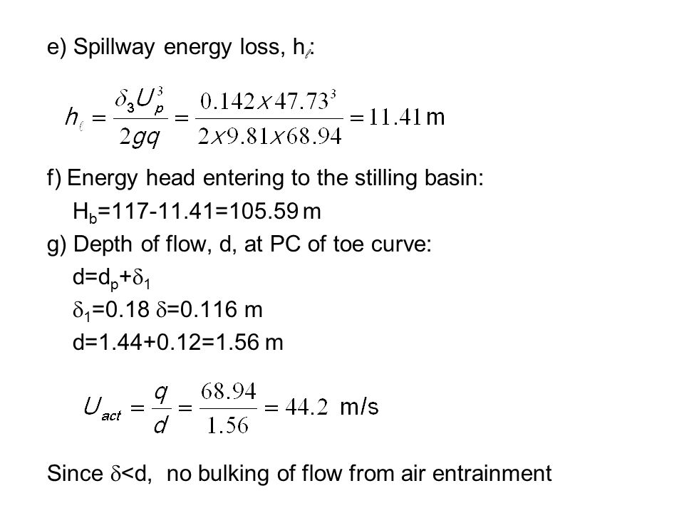 e) Spillway energy loss, h l : f) Energy head entering to the stilling basin: H b =117-11.41=105.59 m g) Depth of flow, d, at PC of toe curve: d=d p +