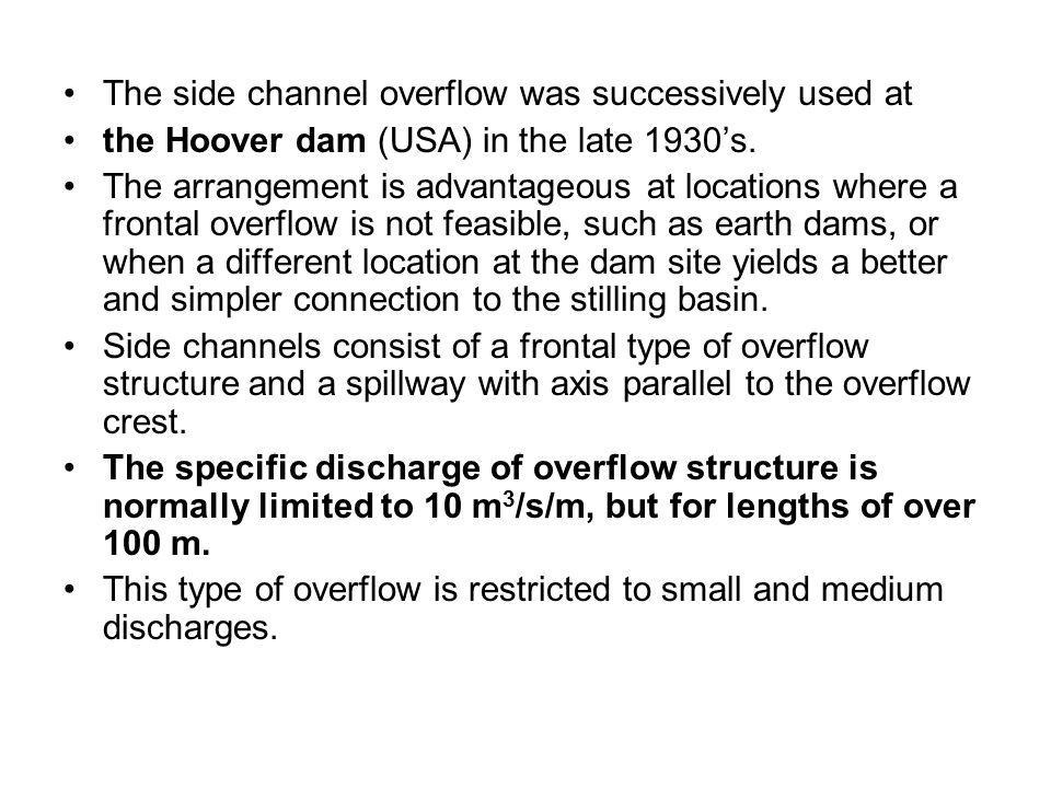 The side channel overflow was successively used at the Hoover dam (USA) in the late 1930's. The arrangement is advantageous at locations where a front
