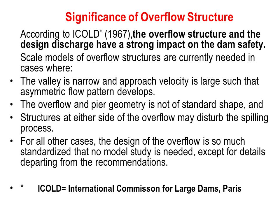 Significance of Overflow Structure According to ICOLD * (1967), the overflow structure and the design discharge have a strong impact on the dam safety