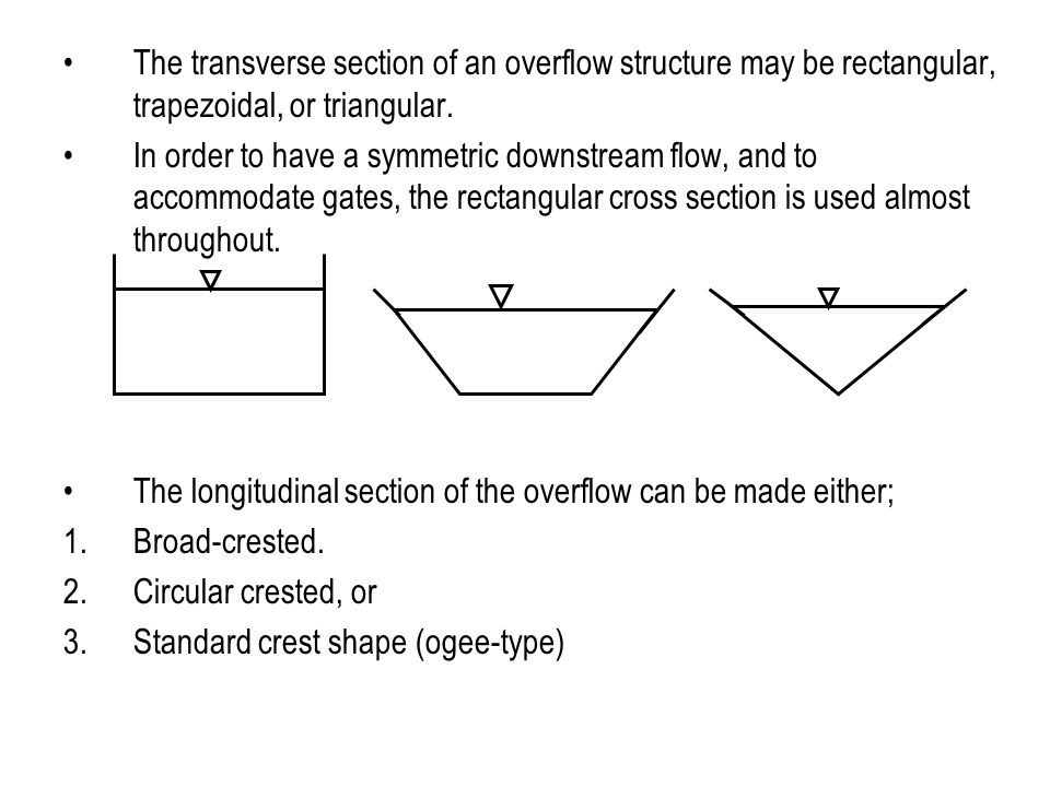 The transverse section of an overflow structure may be rectangular, trapezoidal, or triangular. In order to have a symmetric downstream flow, and to a