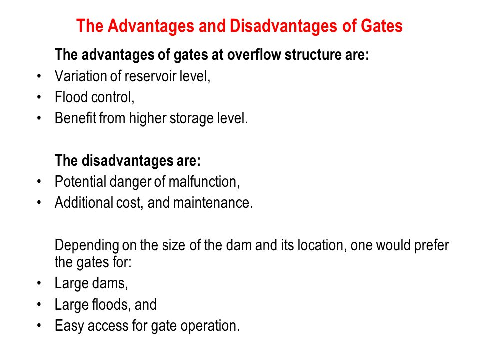 The Advantages and Disadvantages of Gates The advantages of gates at overflow structure are: Variation of reservoir level, Flood control, Benefit from