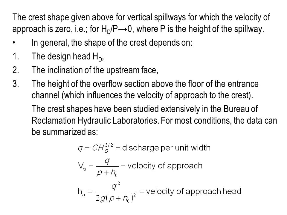 The crest shape given above for vertical spillways for which the velocity of approach is zero, i.e.; for H D /P→0, where P is the height of the spillw