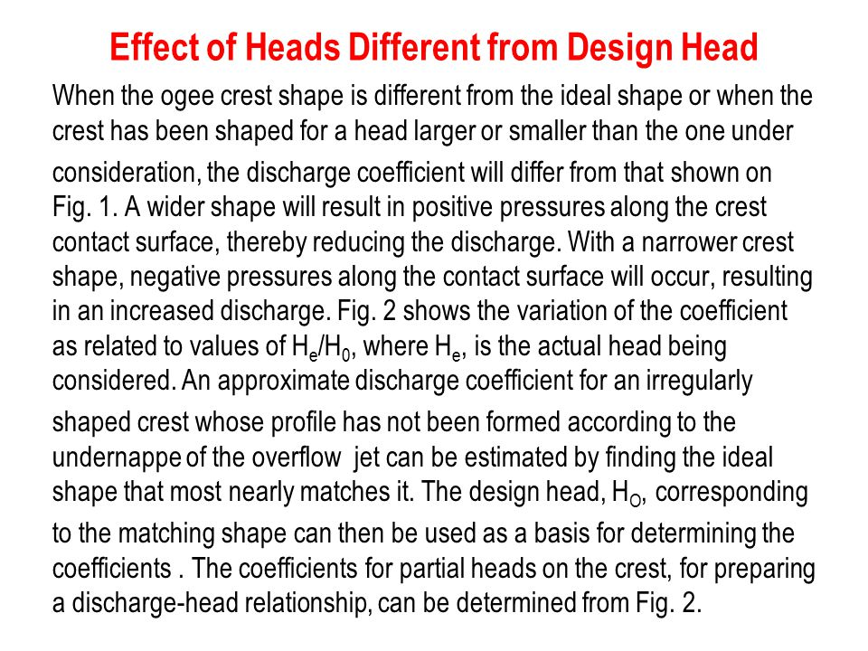 Effect of Heads Different from Design Head When the ogee crest shape is different from the ideal shape or when the crest has been shaped for a head la