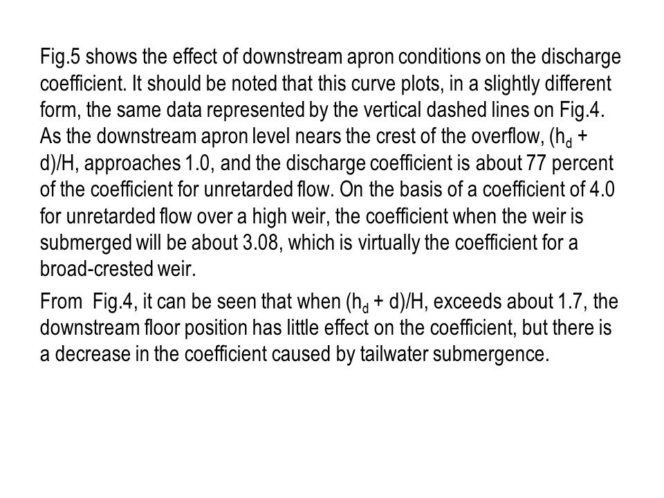 Fig.5 shows the effect of downstream apron conditions on the discharge coefficient. It should be noted that this curve plots, in a slightly different