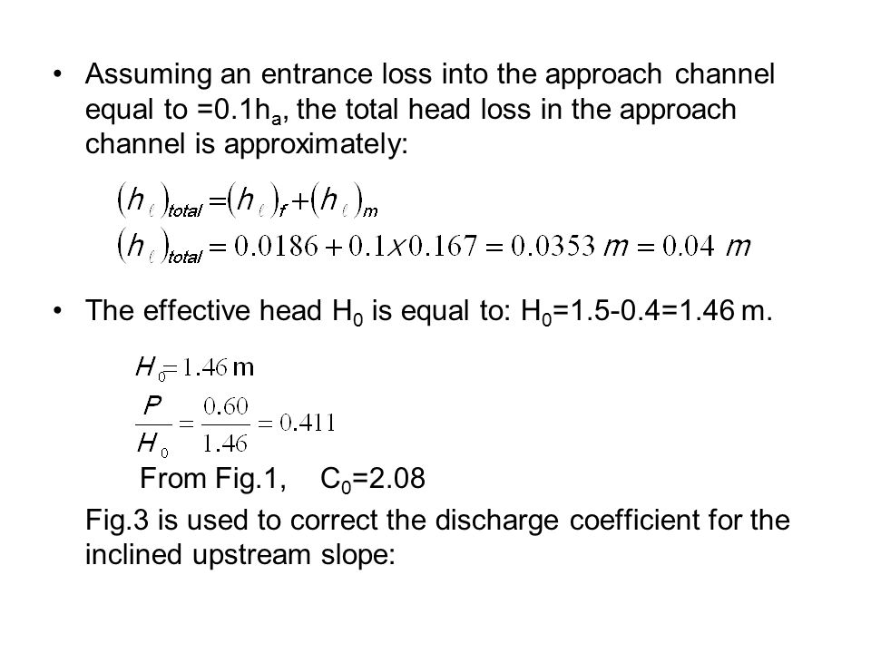 Assuming an entrance loss into the approach channel equal to =0.1h a, the total head loss in the approach channel is approximately: The effective head