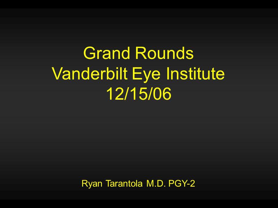 Grand Rounds Vanderbilt Eye Institute 12/15/06 Ryan Tarantola M.D. PGY-2