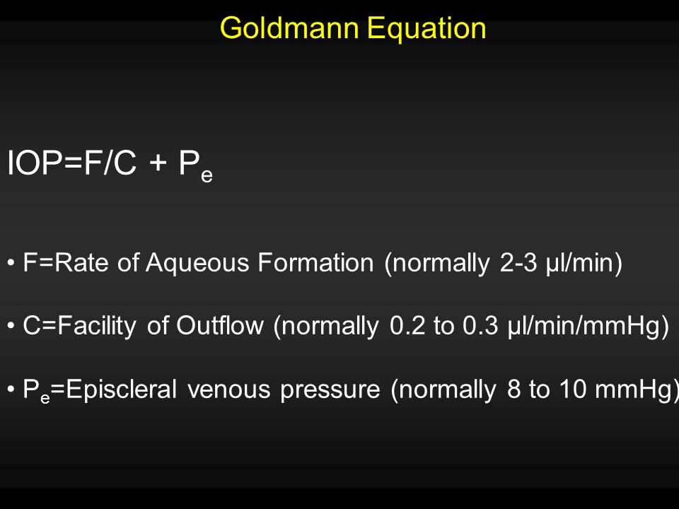 Goldmann Equation IOP=F/C + P e F=Rate of Aqueous Formation (normally 2-3 µl/min) C=Facility of Outflow (normally 0.2 to 0.3 µl/min/mmHg) P e =Episcle