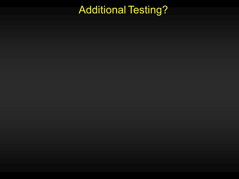 Additional Testing?