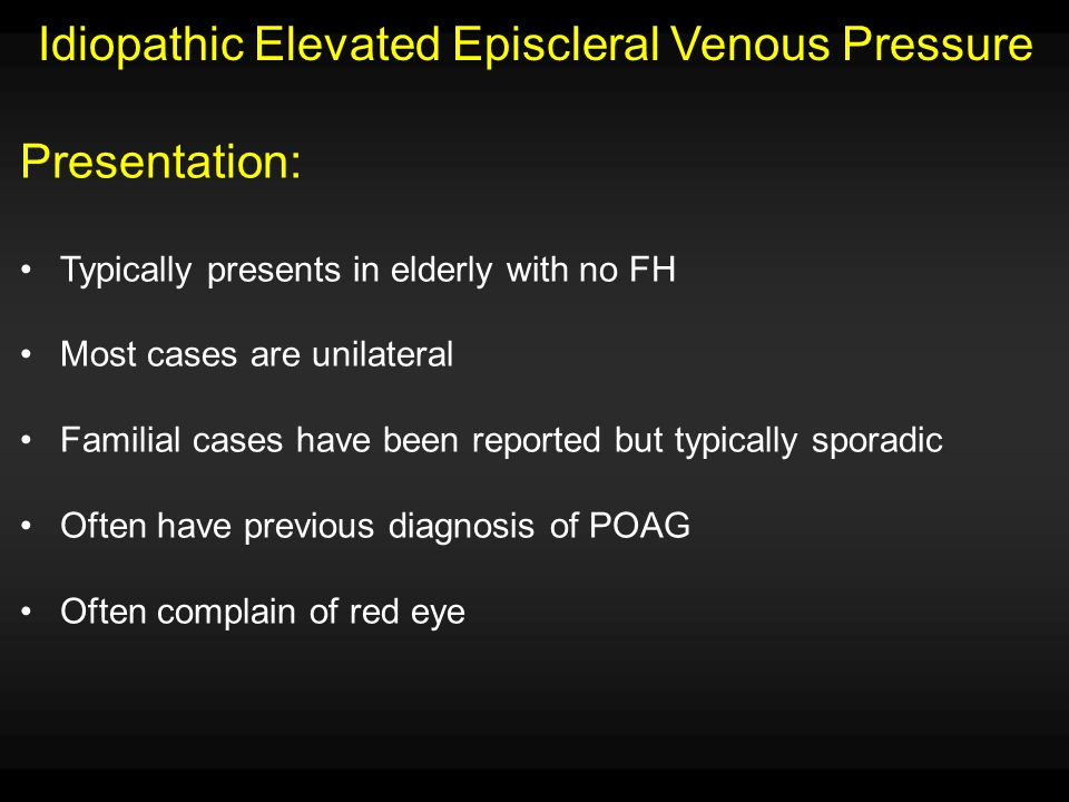 Idiopathic Elevated Episcleral Venous Pressure Presentation: Typically presents in elderly with no FH Most cases are unilateral Familial cases have be