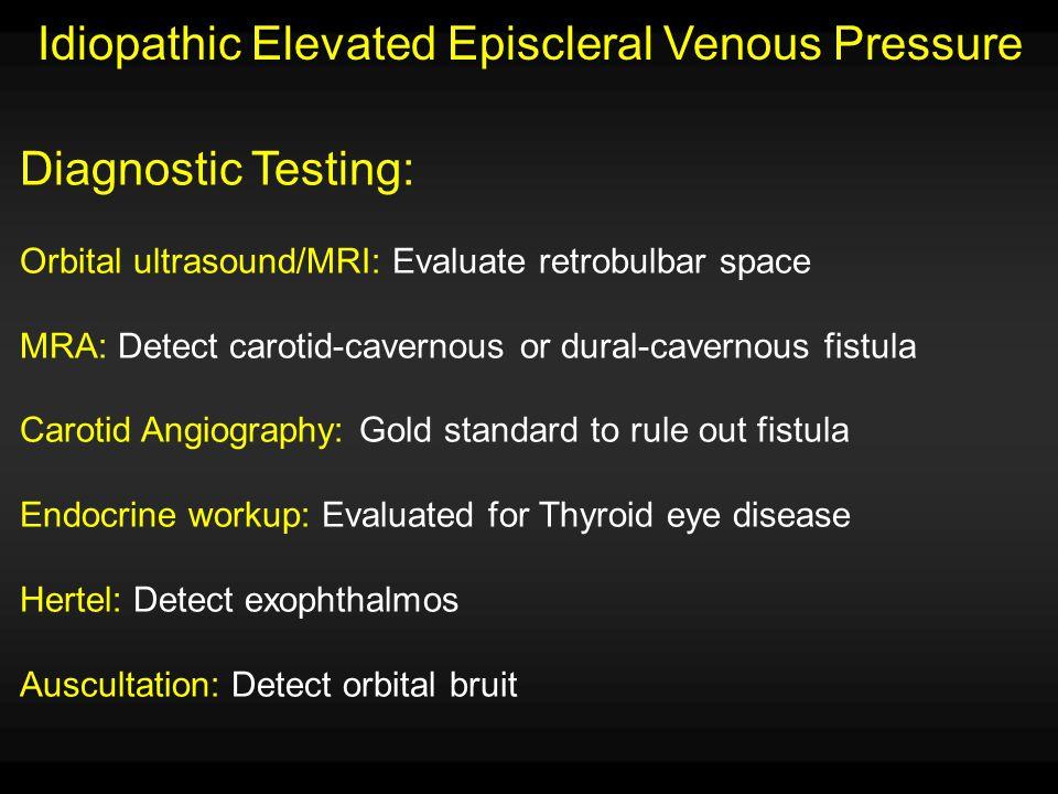 Idiopathic Elevated Episcleral Venous Pressure Diagnostic Testing: Orbital ultrasound/MRI: Evaluate retrobulbar space MRA: Detect carotid-cavernous or