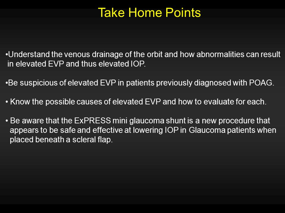 Take Home Points Understand the venous drainage of the orbit and how abnormalities can result in elevated EVP and thus elevated IOP. Be suspicious of