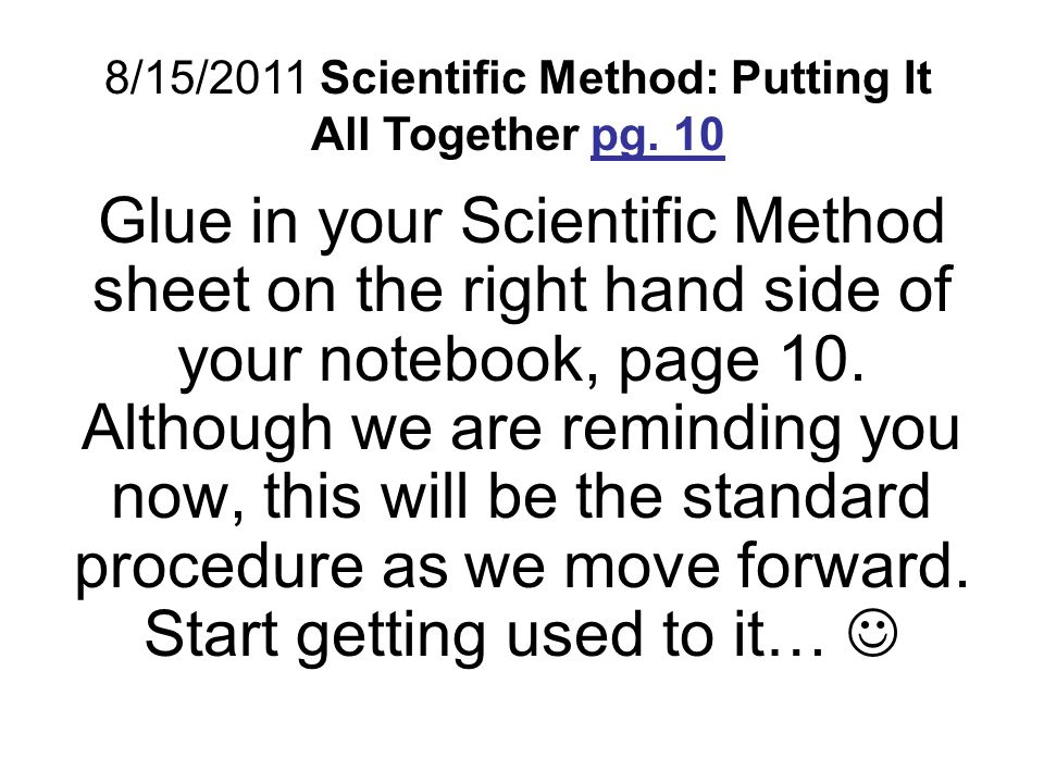Glue in your Scientific Method sheet on the right hand side of your notebook, page 10. Although we are reminding you now, this will be the standard pr