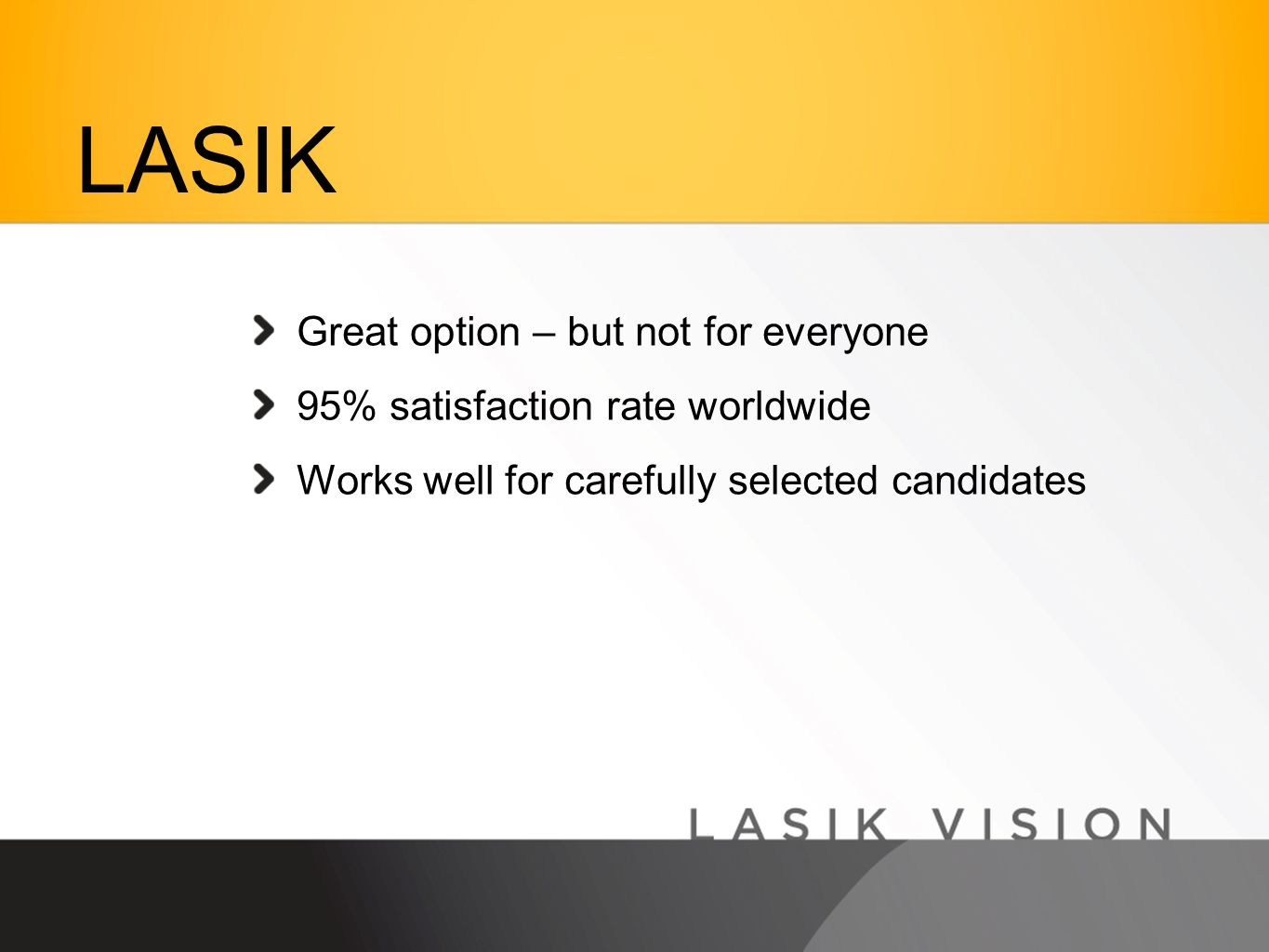Great option – but not for everyone 95% satisfaction rate worldwide Works well for carefully selected candidates LASIK