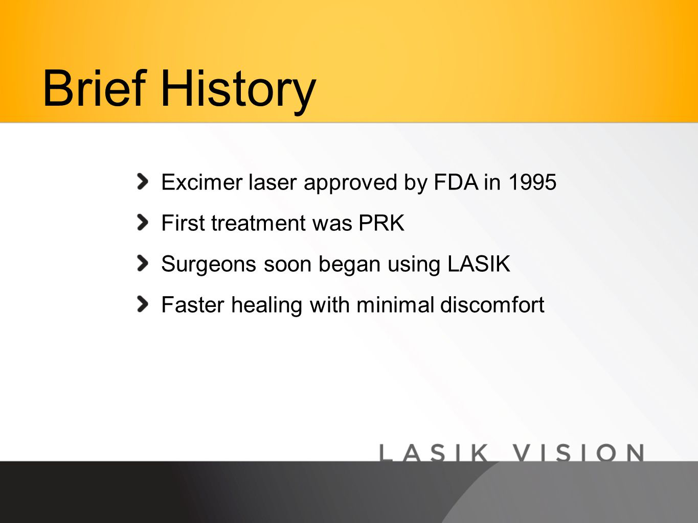 Excimer laser approved by FDA in 1995 First treatment was PRK Surgeons soon began using LASIK Faster healing with minimal discomfort Brief History