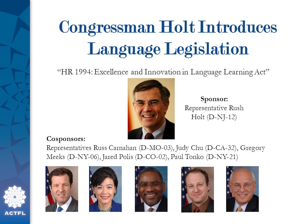 Congressman Holt Introduces Language Legislation HR 1994: Excellence and Innovation in Language Learning Act Sponsor: Representative Rush Holt (D-NJ-12) Cosponsors: Representatives Russ Carnahan (D-MO-03), Judy Chu (D-CA-32), Gregory Meeks (D-NY-06), Jared Polis (D-CO-02), Paul Tonko (D-NY-21)