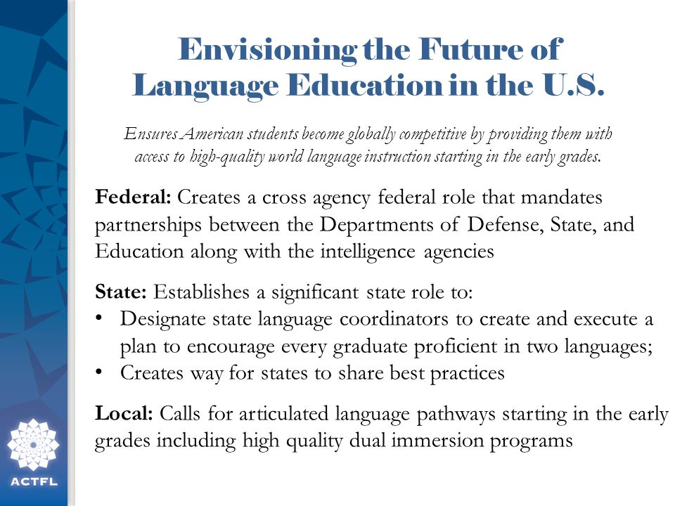 Federal: Creates a cross agency federal role that mandates partnerships between the Departments of Defense, State, and Education along with the intelligence agencies State: Establishes a significant state role to: Designate state language coordinators to create and execute a plan to encourage every graduate proficient in two languages; Creates way for states to share best practices Local: Calls for articulated language pathways starting in the early grades including high quality dual immersion programs Ensures American students become globally competitive by providing them with access to high-quality world language instruction starting in the early grades.