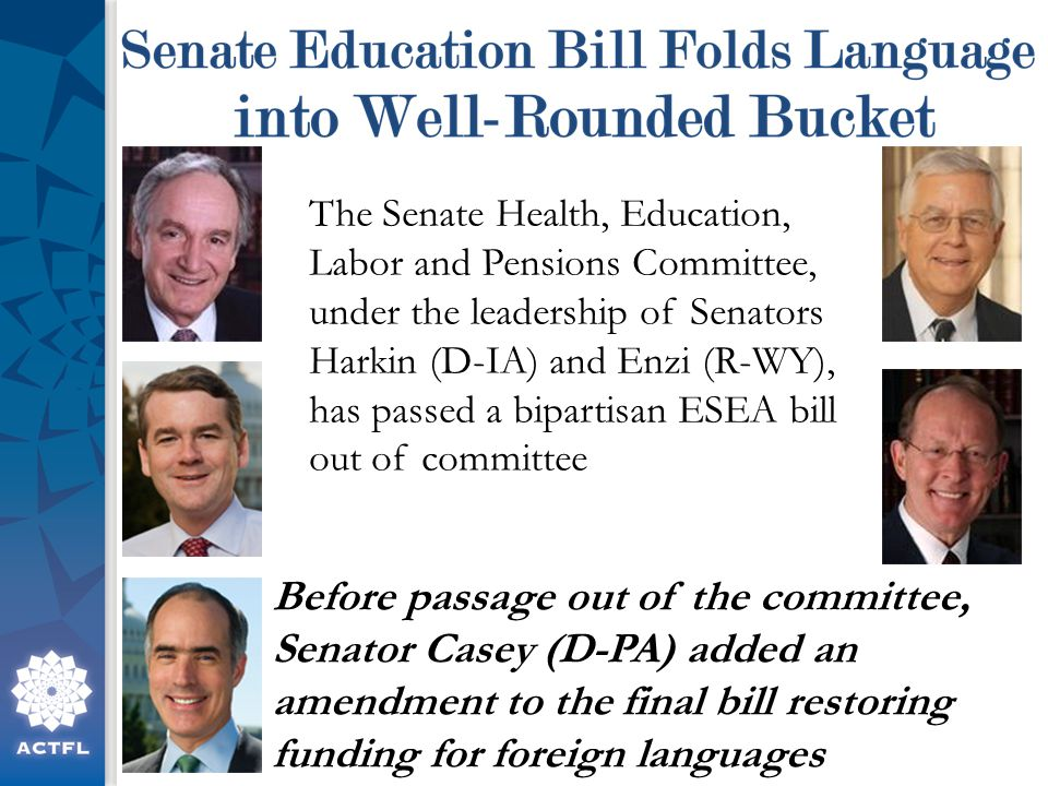 The Senate Health, Education, Labor and Pensions Committee, under the leadership of Senators Harkin (D-IA) and Enzi (R-WY), has passed a bipartisan ESEA bill out of committee Before passage out of the committee, Senator Casey (D-PA) added an amendment to the final bill restoring funding for foreign languages