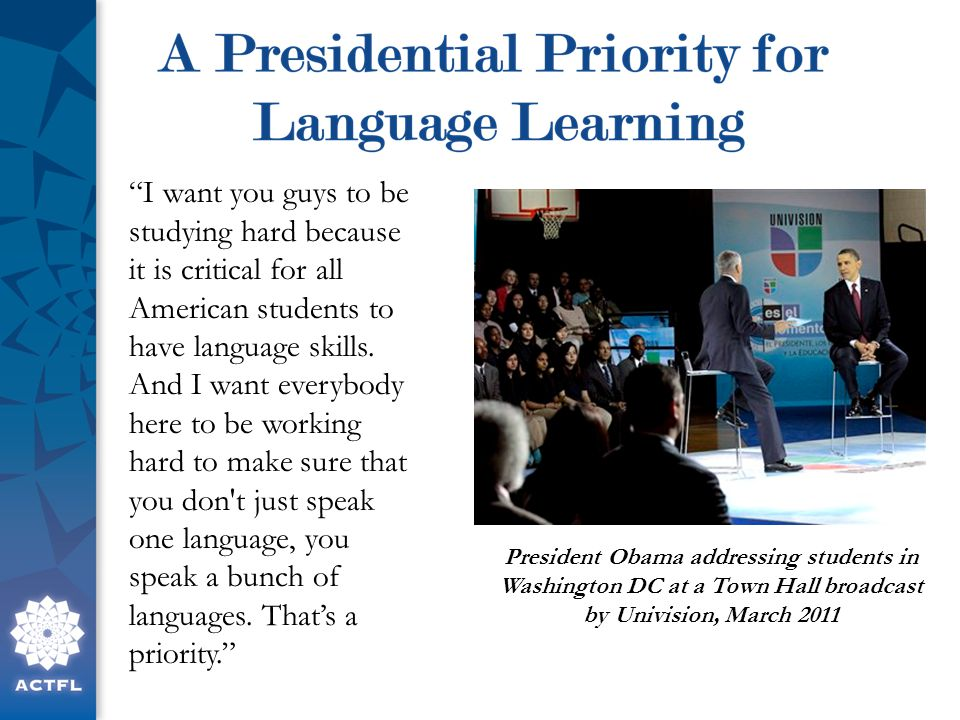 President Obama addressing students in Washington DC at a Town Hall broadcast by Univision, March 2011 I want you guys to be studying hard because it is critical for all American students to have language skills.