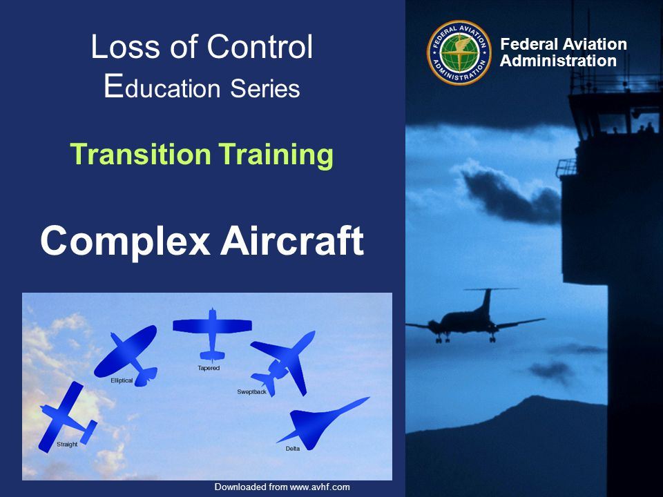 Federal Aviation Administration 2 August 24, 2012 Transition Training Downloaded from www.avhf.com Objective- Awareness & Discussion The advantages of Structured Training Wing Flaps Controllable-pitch Propeller Turbo-charging Retractable Landing-gear Transition Training HF – Human Factors