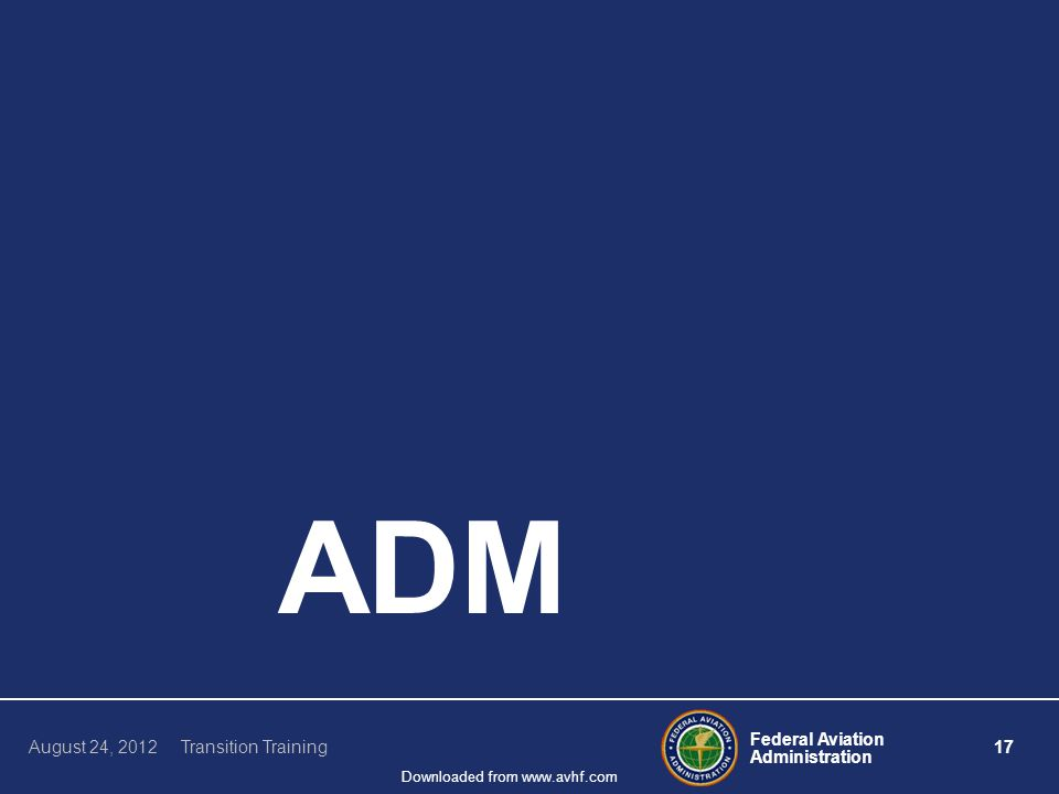 Federal Aviation Administration 17 August 24, 2012 Transition Training Downloaded from www.avhf.com ADM