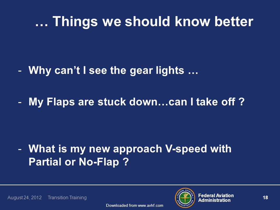 Federal Aviation Administration 18 August 24, 2012 Transition Training Downloaded from www.avhf.com … Things we should know better -Why can't I see the gear lights … -My Flaps are stuck down…can I take off .