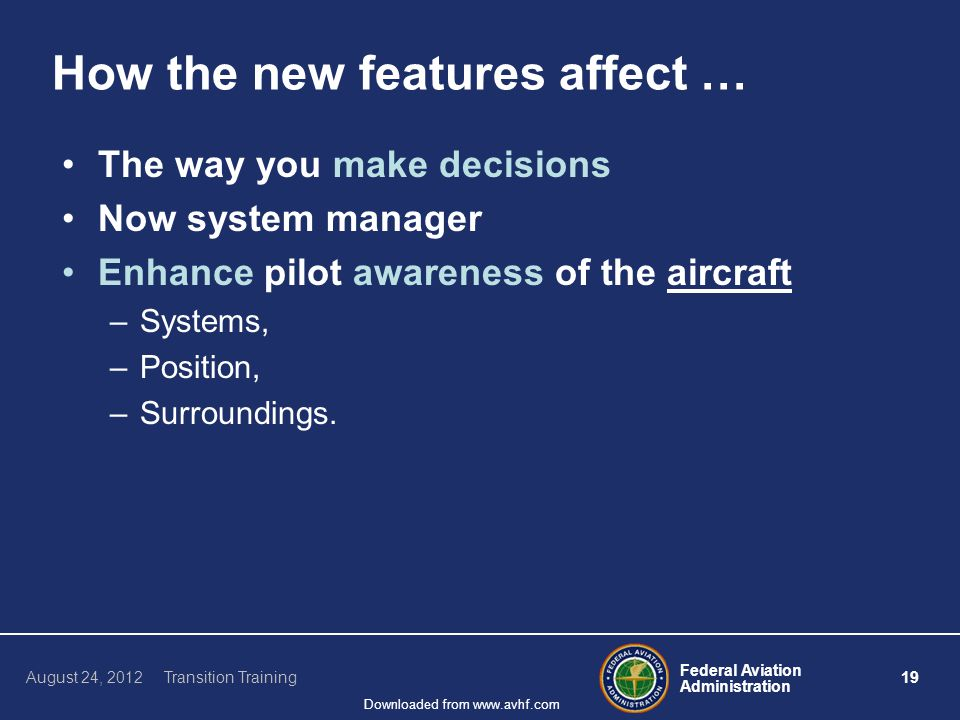Federal Aviation Administration 19 August 24, 2012 Transition Training Downloaded from www.avhf.com How the new features affect … The way you make decisions Now system manager Enhance pilot awareness of the aircraft –Systems, –Position, –Surroundings.
