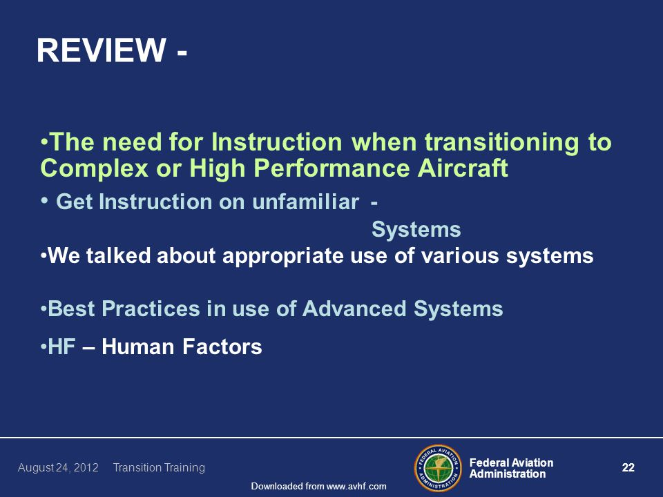 Federal Aviation Administration 22 August 24, 2012 Transition Training Downloaded from www.avhf.com REVIEW - The need for Instruction when transitioning to Complex or High Performance Aircraft Get Instruction on unfamiliar - Systems We talked about appropriate use of various systems Best Practices in use of Advanced Systems HF – Human Factors