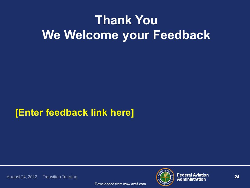 Federal Aviation Administration 24 August 24, 2012 Transition Training Downloaded from www.avhf.com Thank You We Welcome your Feedback [Enter feedback link here]