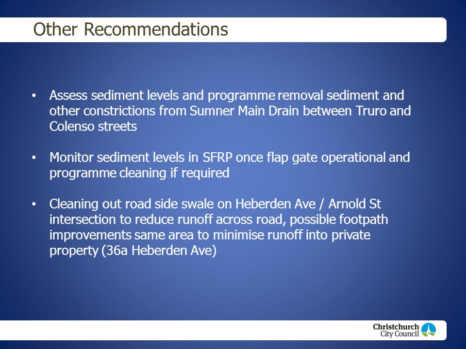 Christchurch City Council footer text Other Recommendations Assess sediment levels and programme removal sediment and other constrictions from Sumner Main Drain between Truro and Colenso streets Monitor sediment levels in SFRP once flap gate operational and programme cleaning if required Cleaning out road side swale on Heberden Ave / Arnold St intersection to reduce runoff across road, possible footpath improvements same area to minimise runoff into private property (36a Heberden Ave)