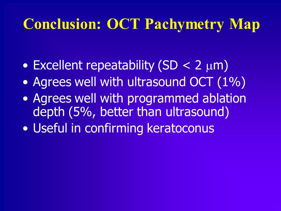 Conclusion: OCT Pachymetry Map Excellent repeatability (SD < 2  m) Agrees well with ultrasound OCT (1%) Agrees well with programmed ablation depth (5%, better than ultrasound) Useful in confirming keratoconus