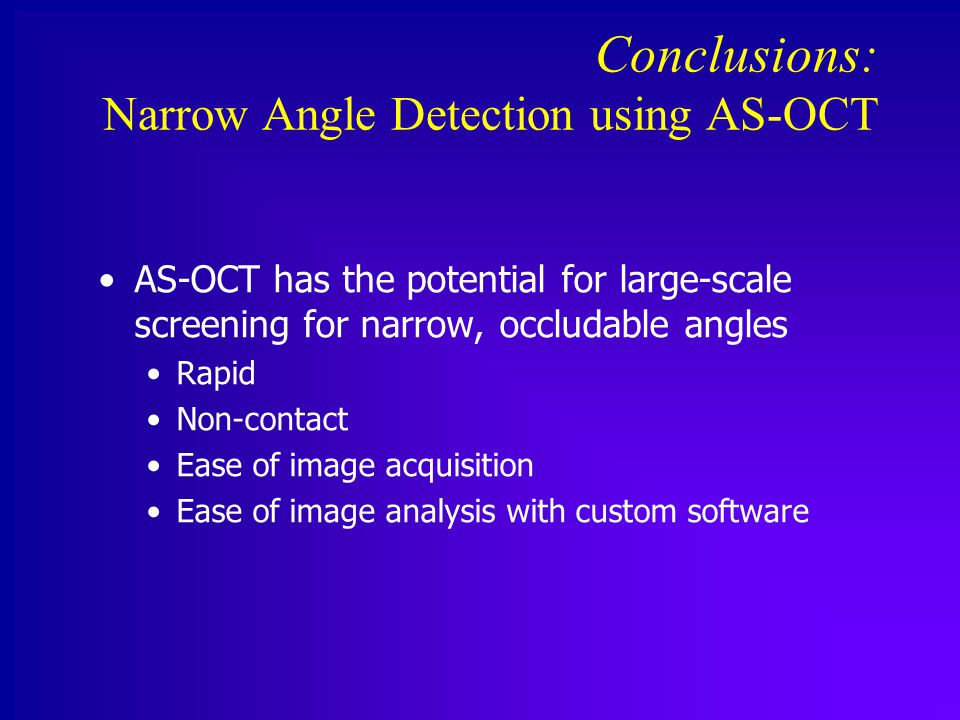 Conclusions: Narrow Angle Detection using AS-OCT AS-OCT has the potential for large-scale screening for narrow, occludable angles Rapid Non-contact Ease of image acquisition Ease of image analysis with custom software