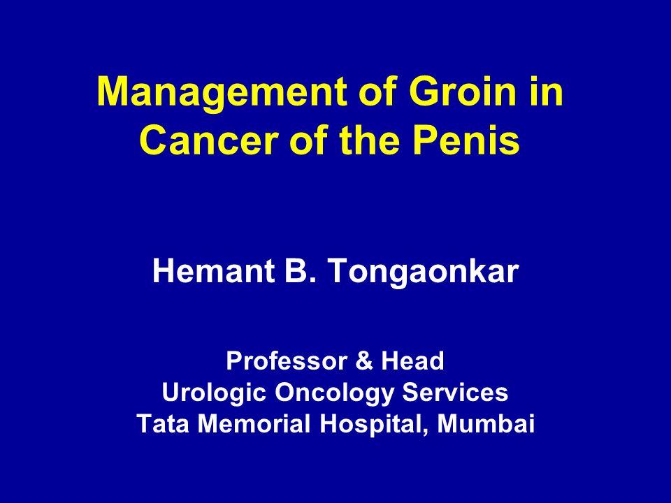 Management of Groin in Cancer of the Penis Hemant B. Tongaonkar Professor & Head Urologic Oncology Services Tata Memorial Hospital, Mumbai