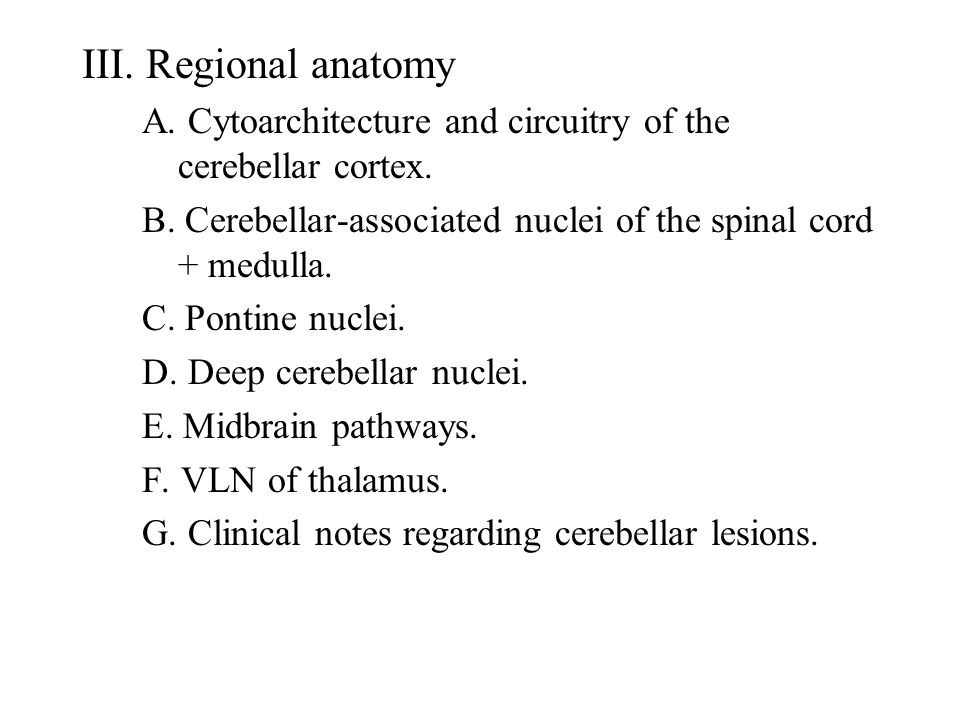 III. Regional anatomy A. Cytoarchitecture and circuitry of the cerebellar cortex. B. Cerebellar-associated nuclei of the spinal cord + medulla. C. Pon