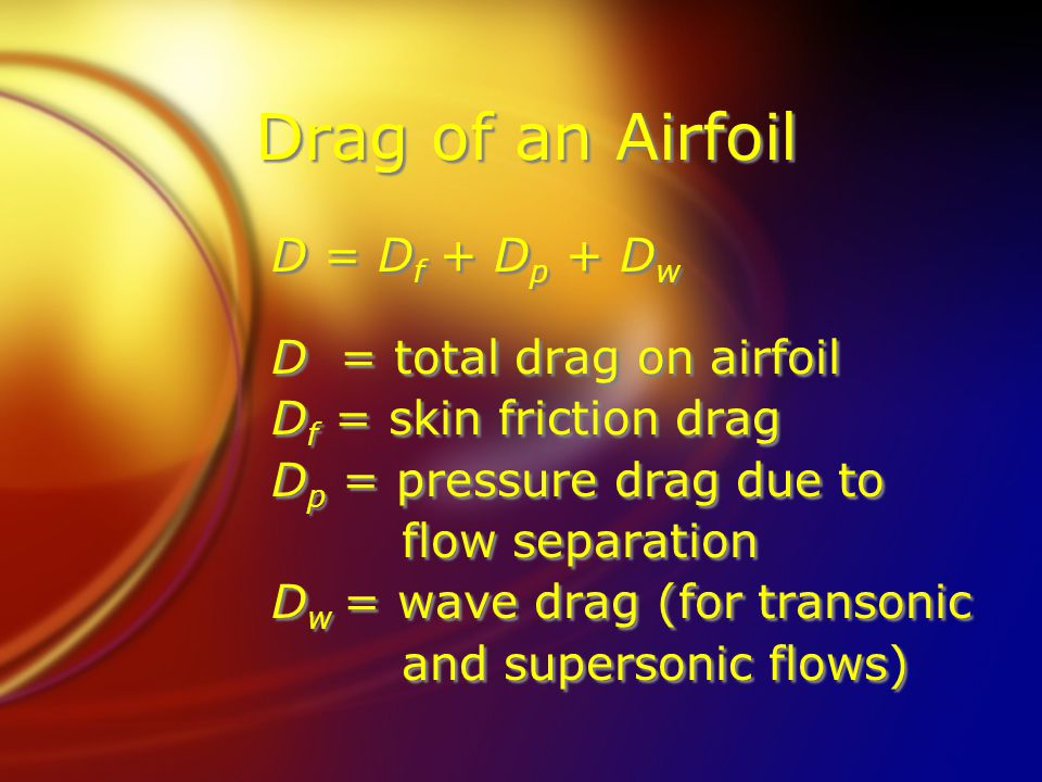 Drag of an Airfoil D = D f + D p + D w D = total drag on airfoil D f = skin friction drag D p = pressure drag due to flow separation D w = wave drag (for transonic and supersonic flows) D = D f + D p + D w D = total drag on airfoil D f = skin friction drag D p = pressure drag due to flow separation D w = wave drag (for transonic and supersonic flows)