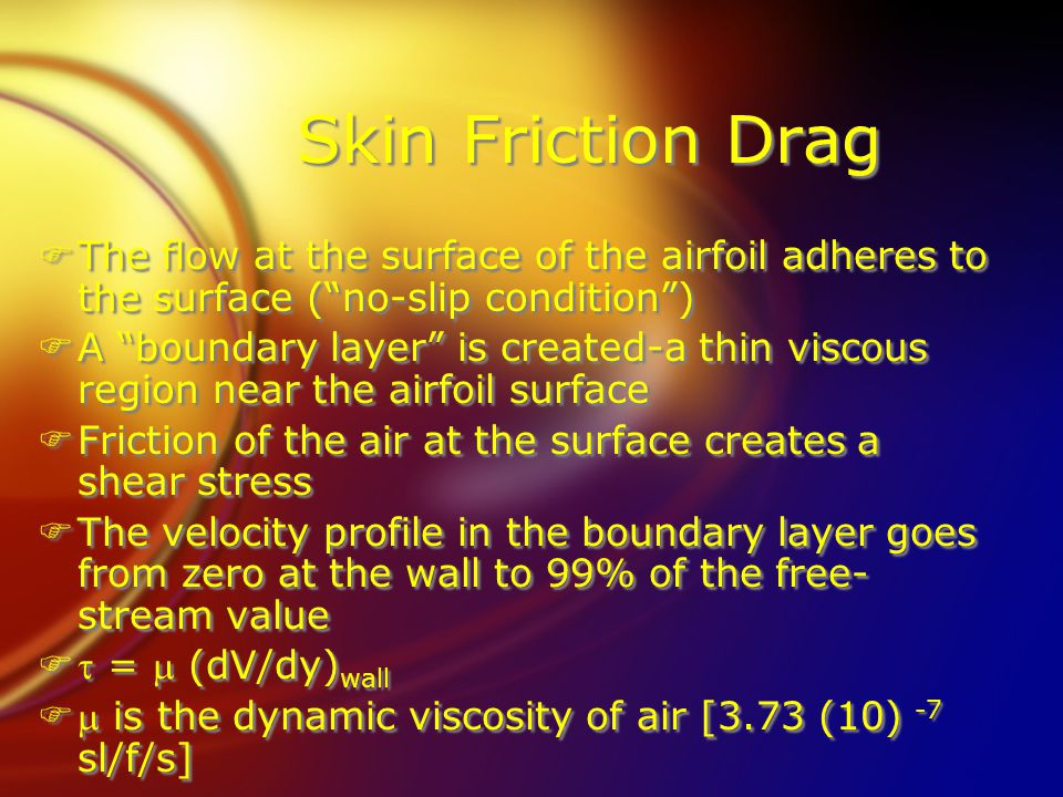 Skin Friction Drag FThe flow at the surface of the airfoil adheres to the surface ( no-slip condition ) FA boundary layer is created-a thin viscous region near the airfoil surface FFriction of the air at the surface creates a shear stress FThe velocity profile in the boundary layer goes from zero at the wall to 99% of the free- stream value F =  (dV/dy) wall F is the dynamic viscosity of air [3.73 (10) -7 sl/f/s] FThe flow at the surface of the airfoil adheres to the surface ( no-slip condition ) FA boundary layer is created-a thin viscous region near the airfoil surface FFriction of the air at the surface creates a shear stress FThe velocity profile in the boundary layer goes from zero at the wall to 99% of the free- stream value F =  (dV/dy) wall F is the dynamic viscosity of air [3.73 (10) -7 sl/f/s]