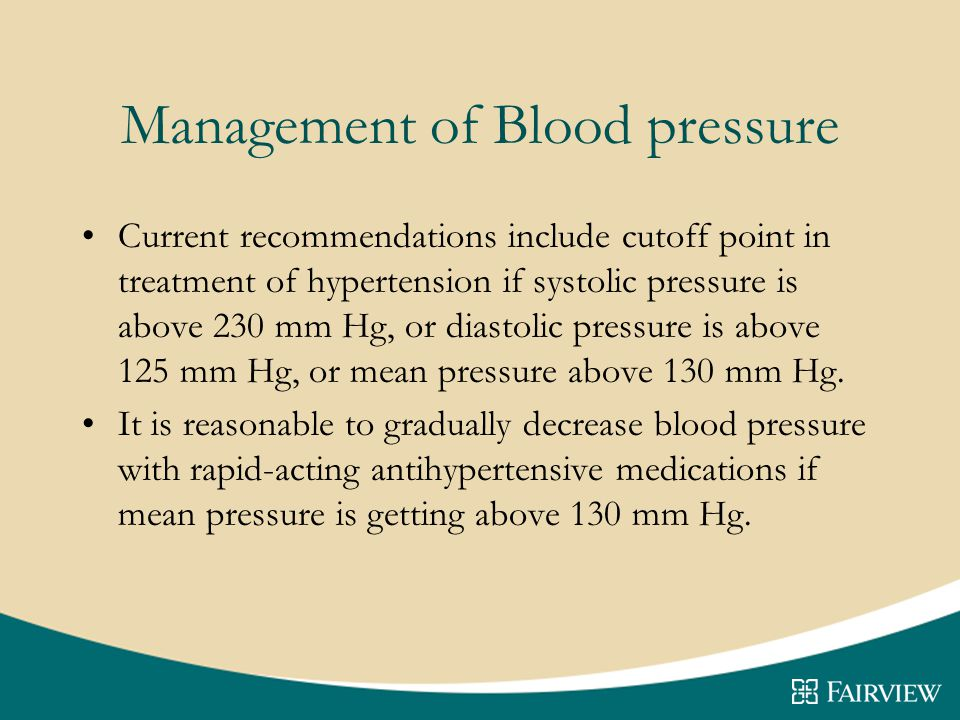 Management of Blood pressure Current recommendations include cutoff point in treatment of hypertension if systolic pressure is above 230 mm Hg, or diastolic pressure is above 125 mm Hg, or mean pressure above 130 mm Hg.
