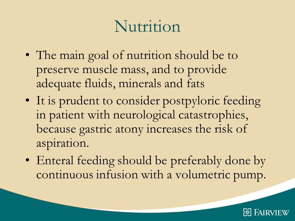 Nutrition The main goal of nutrition should be to preserve muscle mass, and to provide adequate fluids, minerals and fats It is prudent to consider postpyloric feeding in patient with neurological catastrophies, because gastric atony increases the risk of aspiration.