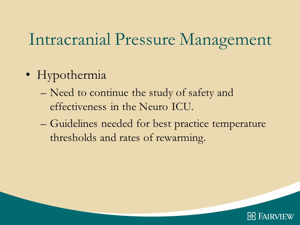 Intracranial Pressure Management Hypothermia –Need to continue the study of safety and effectiveness in the Neuro ICU.