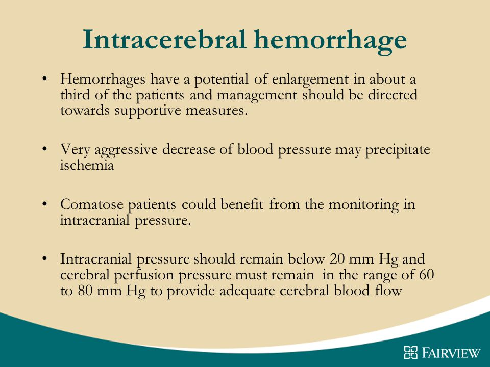 Intracerebral hemorrhage Hemorrhages have a potential of enlargement in about a third of the patients and management should be directed towards supportive measures.