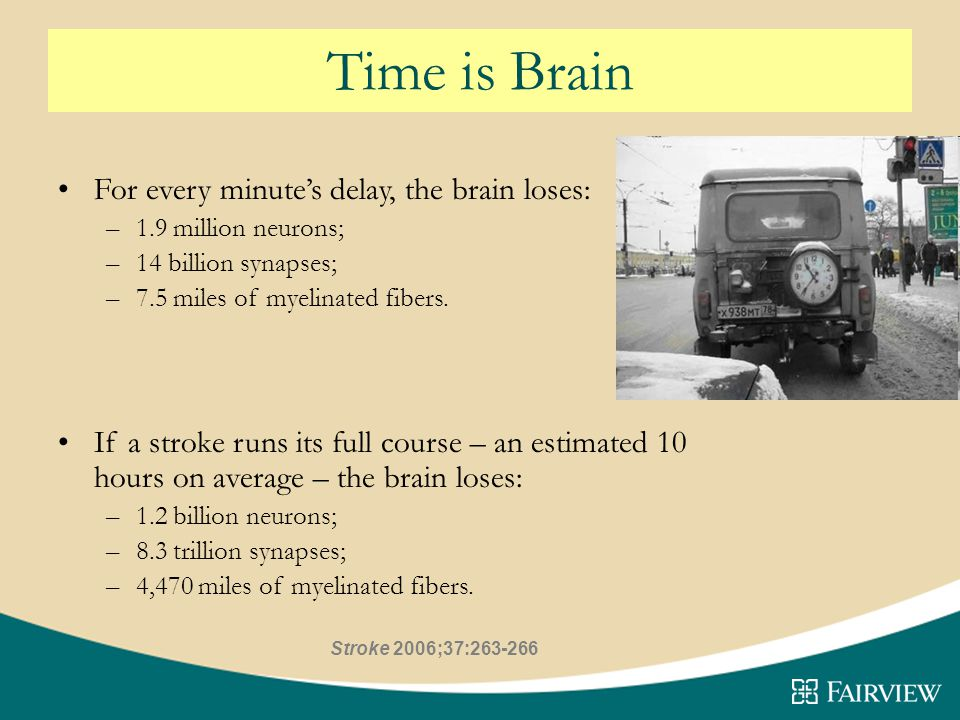 Time is Brain For every minute's delay, the brain loses: –1.9 million neurons; –14 billion synapses; –7.5 miles of myelinated fibers.
