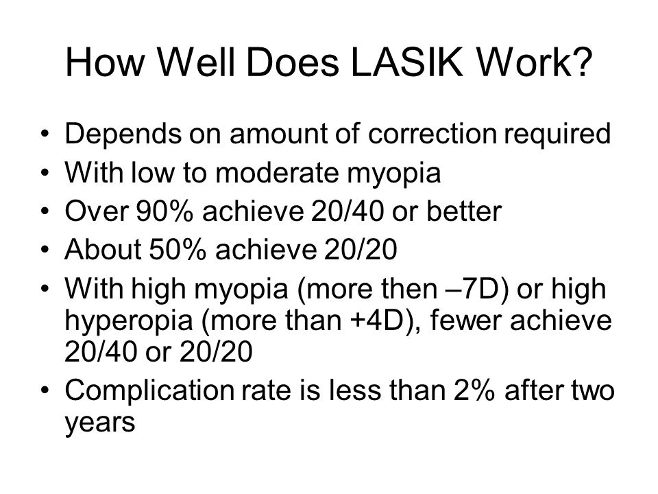 How Well Does LASIK Work? Depends on amount of correction required With low to moderate myopia Over 90% achieve 20/40 or better About 50% achieve 20/2
