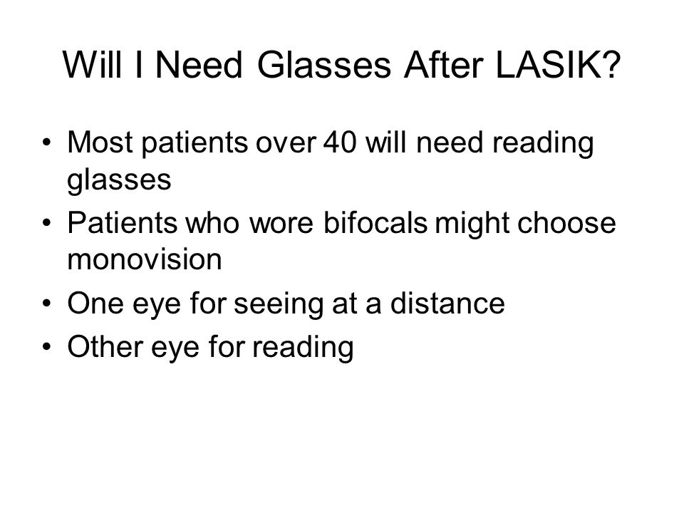 Will I Need Glasses After LASIK? Most patients over 40 will need reading glasses Patients who wore bifocals might choose monovision One eye for seeing