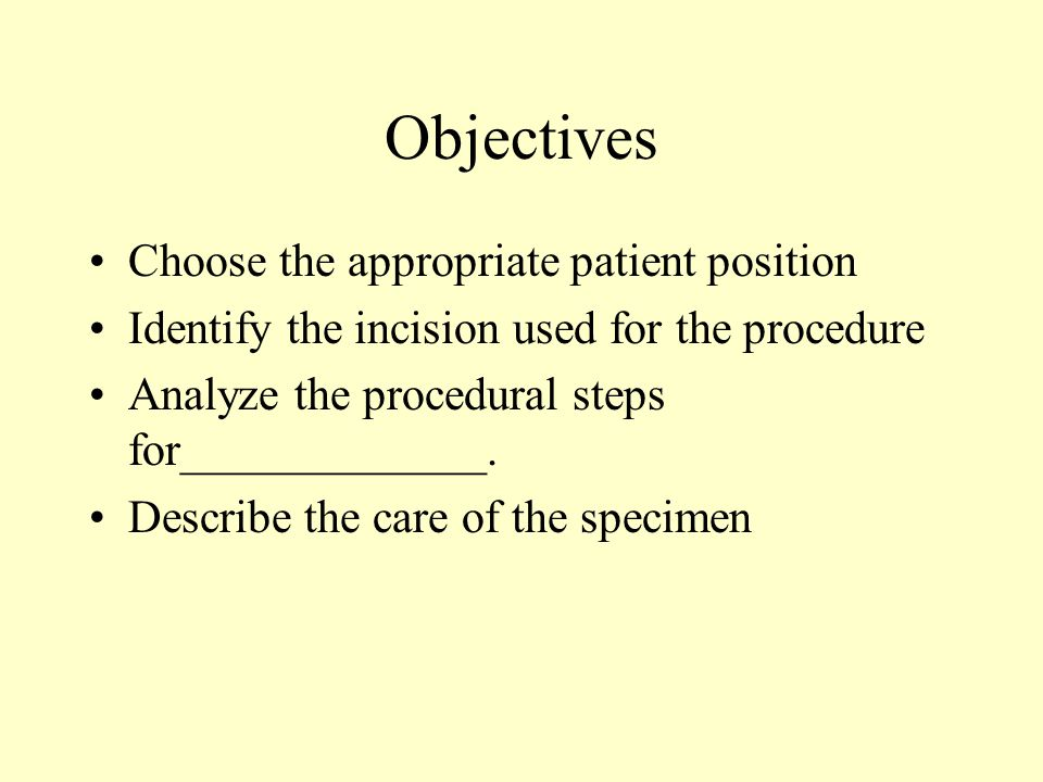 Objectives Choose the appropriate patient position Identify the incision used for the procedure Analyze the procedural steps for_____________.