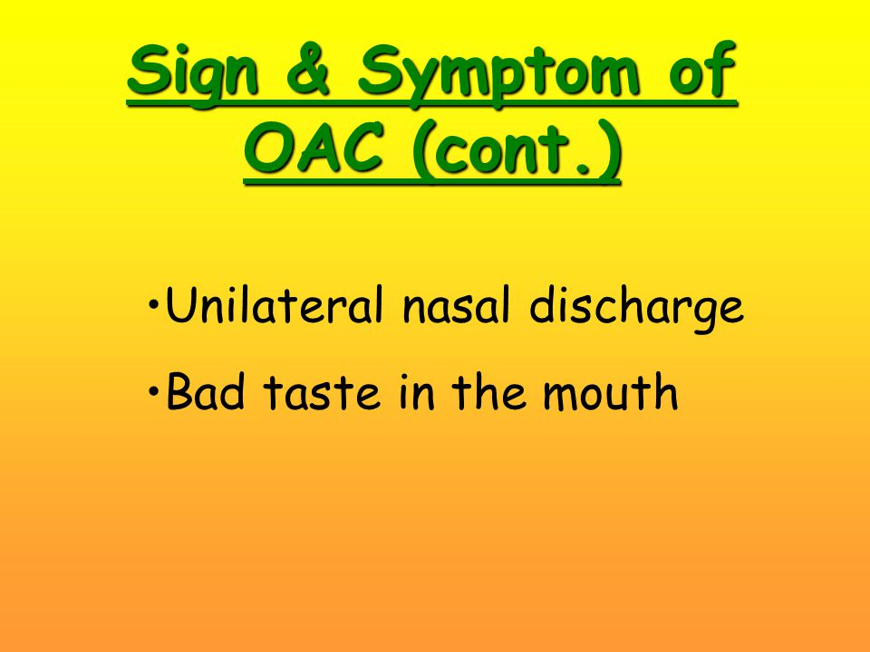 Sign & Symptom of OAC (cont.) Unilateral nasal discharge Bad taste in the mouth