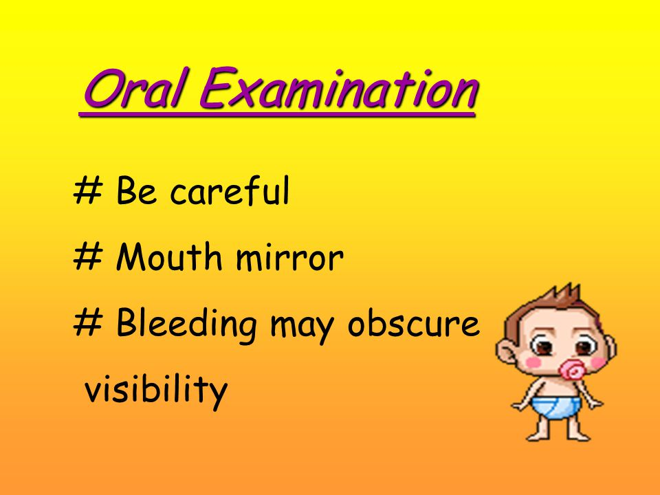 Oral Examination # Be careful # Mouth mirror # Bleeding may obscure visibility