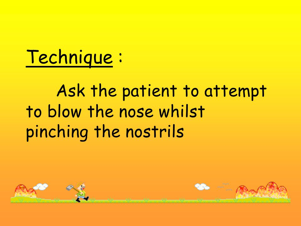 Technique : Ask the patient to attempt to blow the nose whilst pinching the nostrils